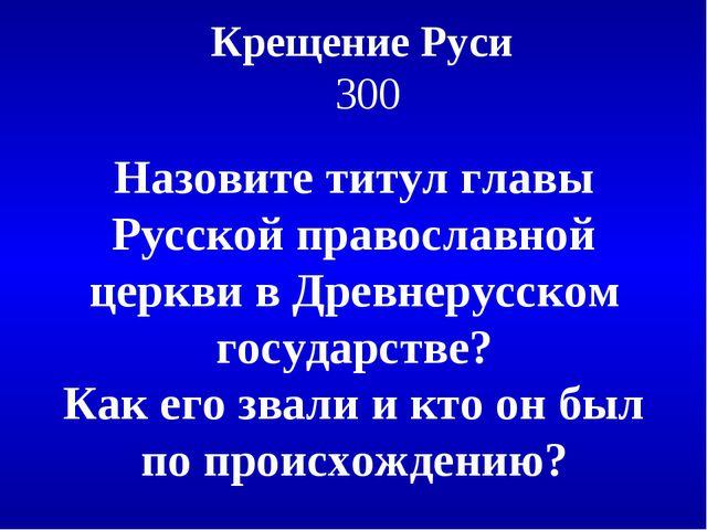 Крещение Руси 300 Назовите титул главы Русской православной церкви в Древнеру...
