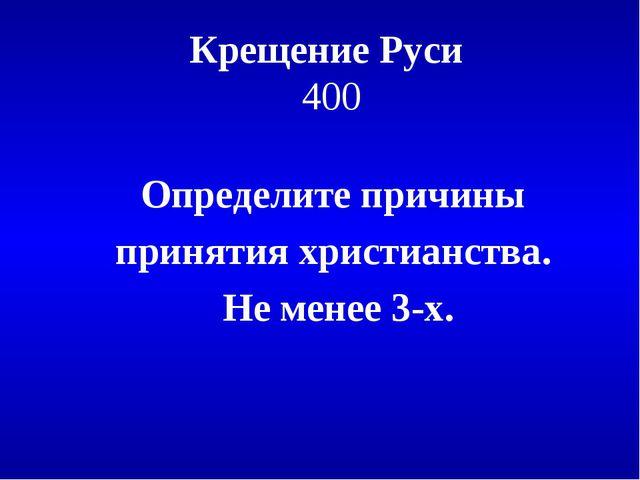 Крещение Руси 400 Определите причины принятия христианства. Не менее 3-х.