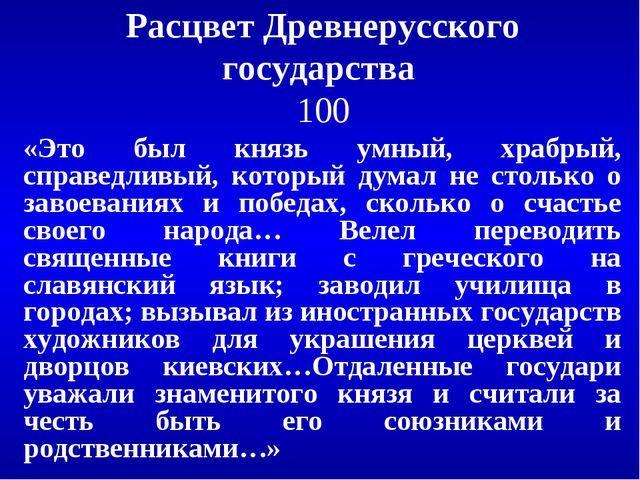 Расцвет Древнерусского государства 100 «Это был князь умный, храбрый, справед...