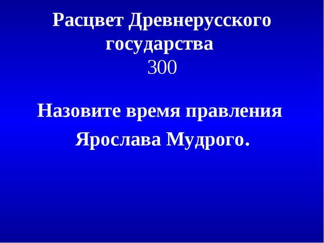 Расцвет Древнерусского государства 300 Назовите время правления Ярослава Мудр...