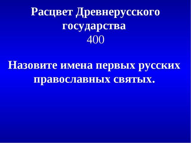 Расцвет Древнерусского государства 400 Назовите имена первых русских правосла...
