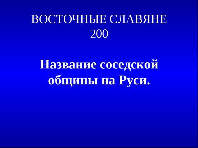 ВОСТОЧНЫЕ СЛАВЯНЕ 200 Название соседской общины на Руси.