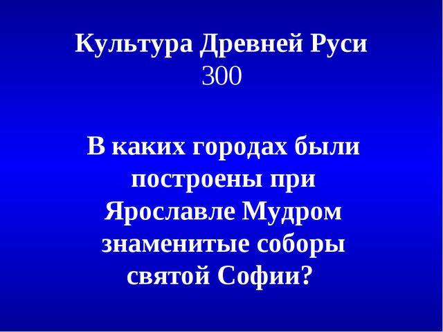 Культура Древней Руси 300 В каких городах были построены при Ярославле Мудром...
