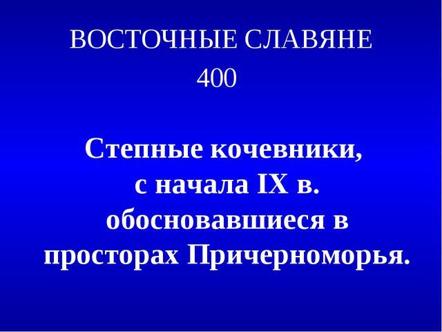 ВОСТОЧНЫЕ СЛАВЯНЕ 400 Степные кочевники, с начала IX в. обосновавшиеся в прос...