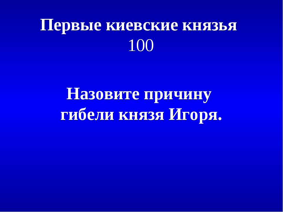 Первые киевские князья 100 Назовите причину гибели князя Игоря.