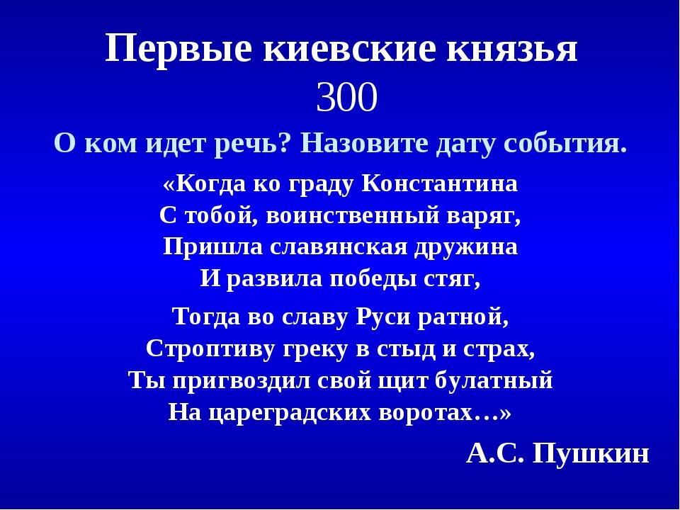 Первые киевские князья 300 О ком идет речь? Назовите дату события. «Когда ко...
