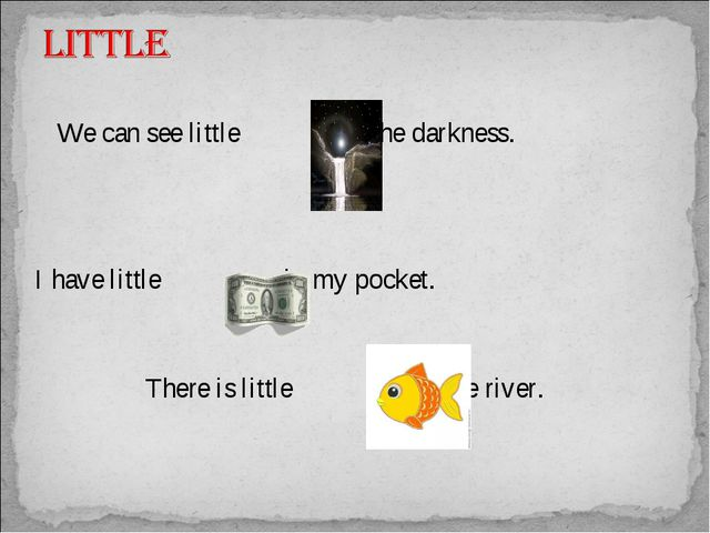 We can see little in the darkness. I have little in my pocket. 	 There is l...