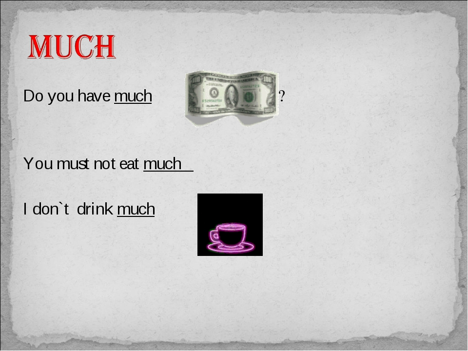 Do you have much ? You must not eat much I don`t drink much