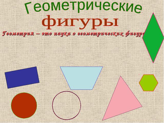 Геометрия – это наука о геометрических фигурах.