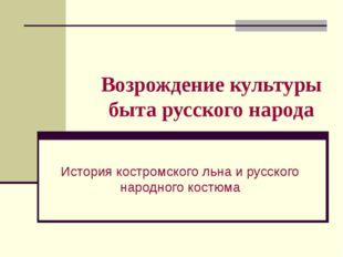 Возрождение культуры быта русского народа История костромского льна и русског