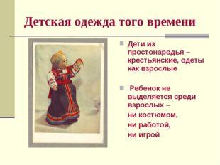 Детская одежда того времени Дети из простонародья – крестьянские, одеты как в