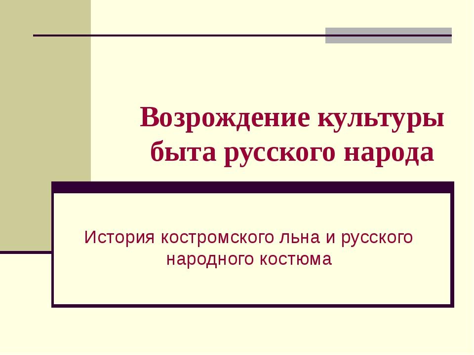 Возрождение культуры быта русского народа История костромского льна и русског...