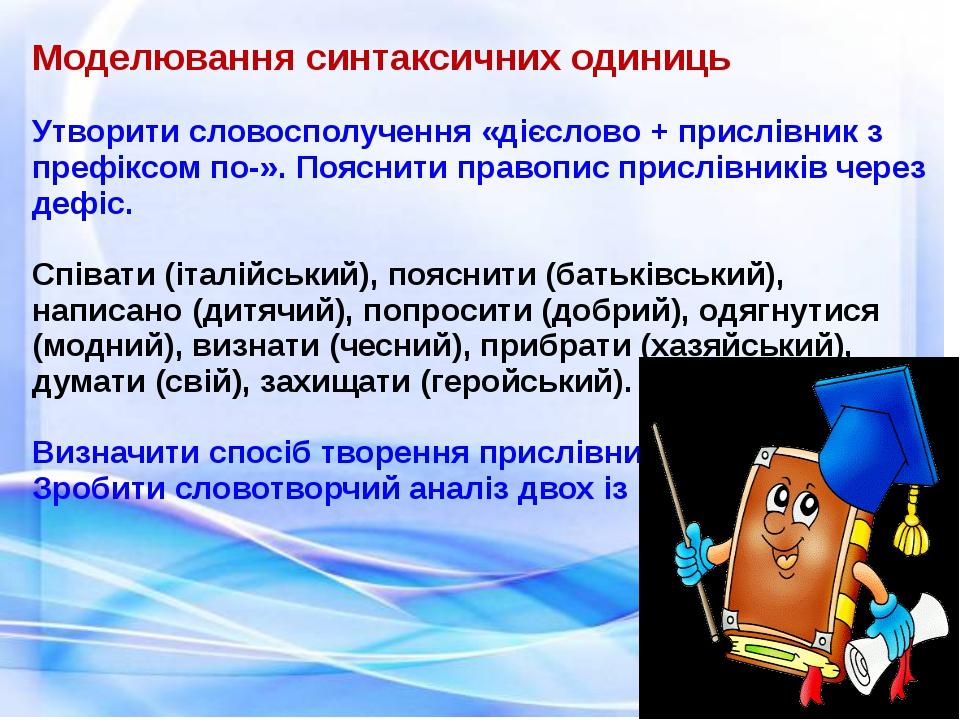 Моделювання синтаксичних одиниць Утворити словосполучення «дієслово + прислів...