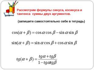 Рассмотрим формулы синуса, косинуса и тангенса суммы двух аргументов. (запиши
