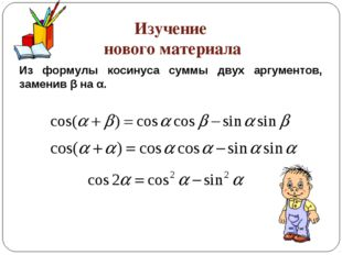 Изучение нового материала Из формулы косинуса суммы двух аргументов, заменив