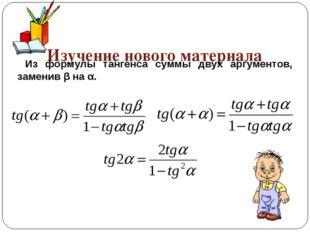 Изучение нового материала Из формулы тангенса суммы двух аргументов, заменив