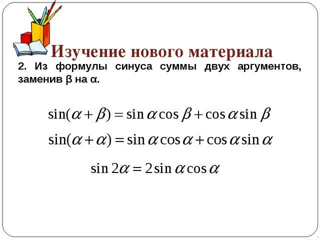 Изучение нового материала 2. Из формулы синуса суммы двух аргументов, замени...
