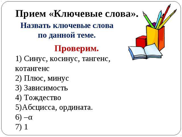 Прием «Ключевые слова». Проверим. 1) Синус, косинус, тангенс, котангенс 2) Пл...
