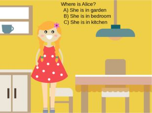 Where is Alice? A) She is in garden B) She is in bedroom C) She is in kitchen