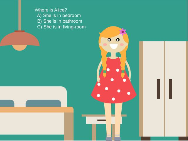 Where is Alice? A) She is in bedroom B) She is in bathroom C) She is in livin...