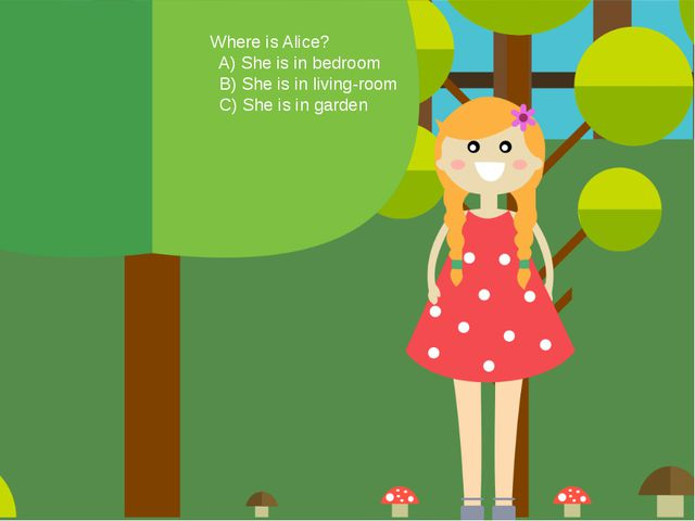 Where is Alice? A) She is in bedroom B) She is in living-room C) She is in ga...