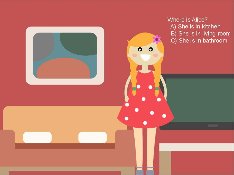 Where is Alice? A) She is in kitchen B) She is in living-room C) She is in ba...