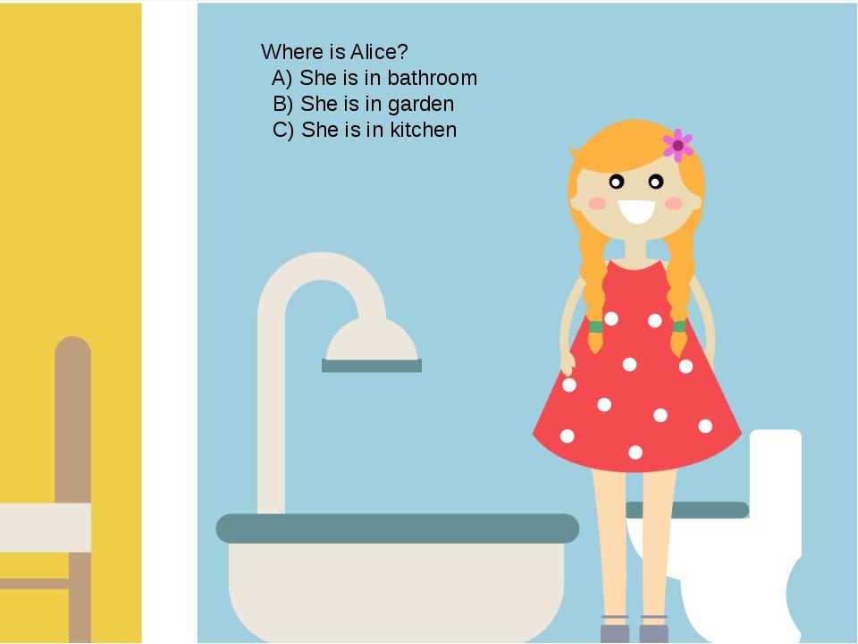 Where is Alice? A) She is in bathroom B) She is in garden C) She is in kitchen