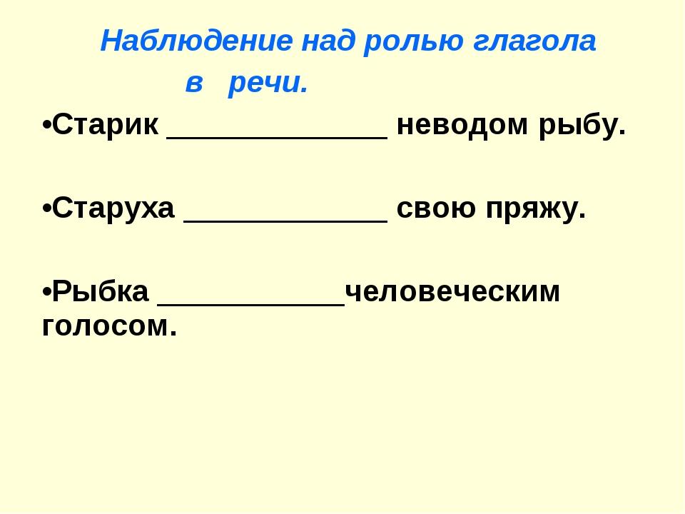 Наблюдение над ролью глагола в речи. Старик _____________ неводом рыбу. Стар...