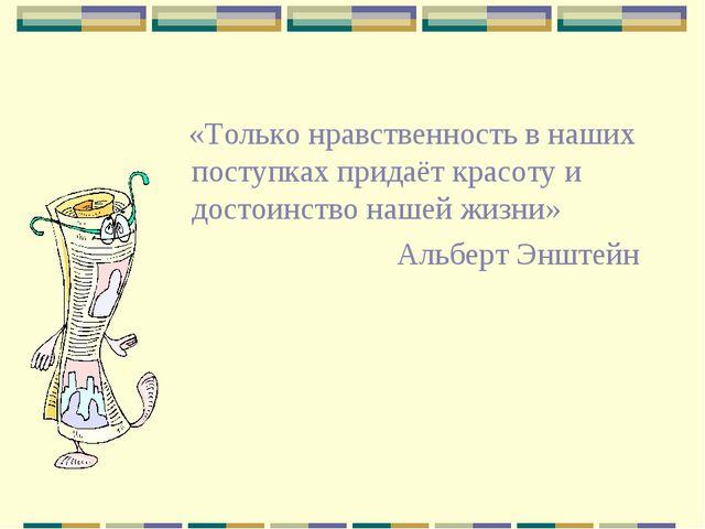 «Только нравственность в наших поступках придаёт красоту и достоинство нашей...