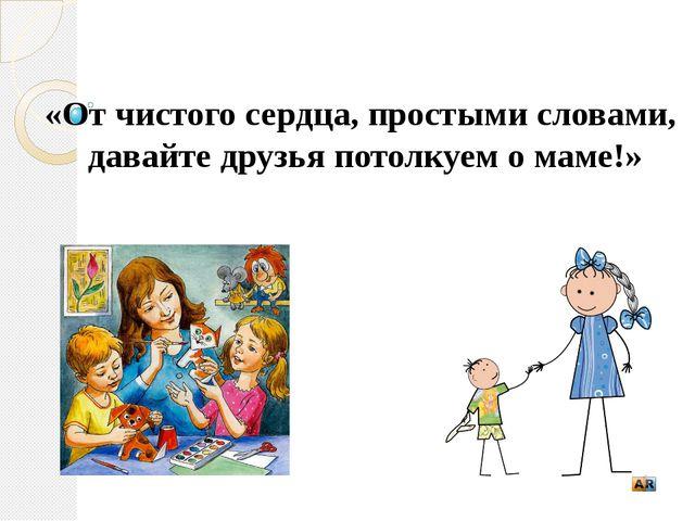 «От чистого сердца, простыми словами, давайте друзья потолкуем о маме!»