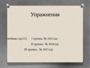 Упражнения учебник стр.255 I группа: № 1013 (а) II группа: № 1014 (а)  III