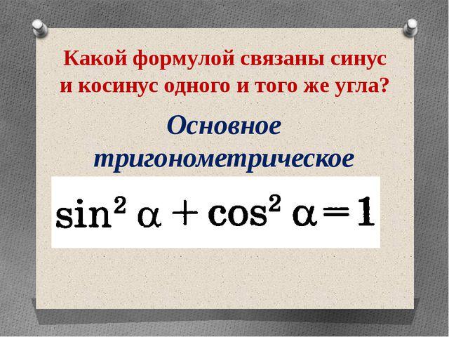 Какой формулой связаны синус и косинус одного и того же угла? Основное тригон...
