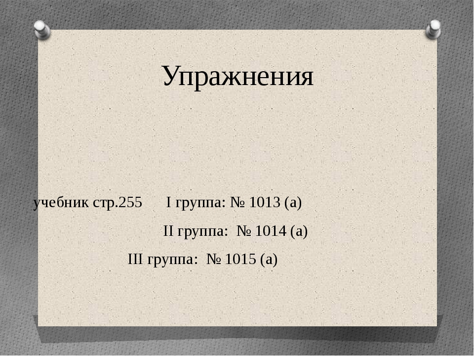 Упражнения учебник стр.255 I группа: № 1013 (а) II группа: № 1014 (а)  III...