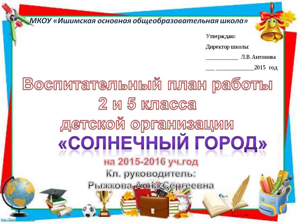 Утверждаю: Директор школы: ___________ Л.В.Антонова ___ _____________2015 год