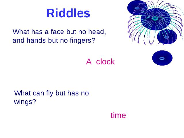 Riddles What has a face but no head, and hands but no fingers? A clock What c...