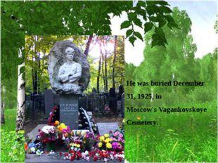 He was buried December 31, 1925, in Moscow'sVagankovskoye Cemetery.