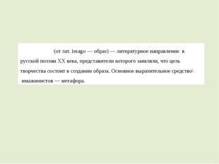 Имажини́зм(от лат.imagо—образ)—литературное направление в русскойпоэз