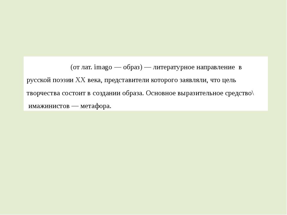 Имажини́зм(от лат.imagо—образ)—литературное направление в русскойпоэз...