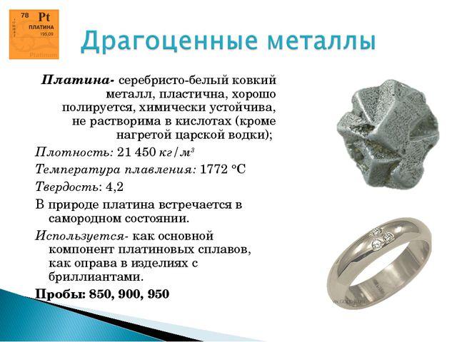 Платина- серебристо-белый ковкий металл, пластична, хорошо полируется, химиче...