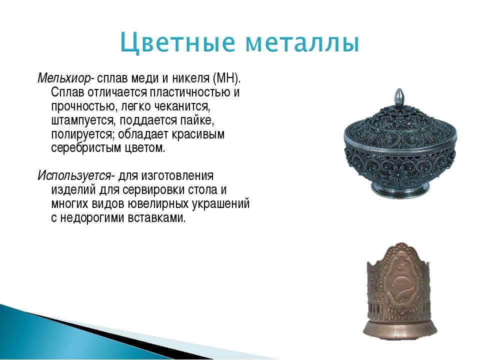 Мельхиор- сплав меди и никеля (МН). Сплав отличается пластичностью и прочност...