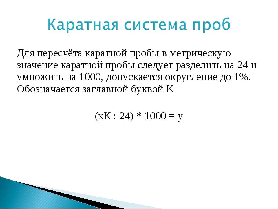 Для пересчёта каратной пробы в метрическую значение каратной пробы следует ра...