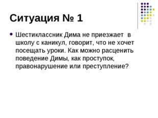 Ситуация № 1 Шестиклассник Дима не приезжает в школу с каникул, говорит, что