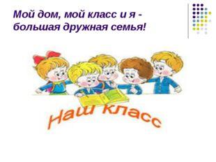 Мой дом, мой класс и я - большая дружная семья!