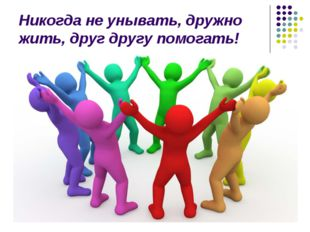 Никогда не унывать, дружно жить, друг другу помогать!
