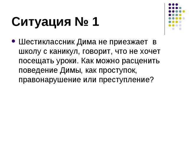 Ситуация № 1 Шестиклассник Дима не приезжает в школу с каникул, говорит, что...