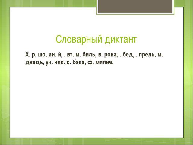 Словарный диктант Х. р. шо, ин. й, . вт. м. биль, в. рона, . бед, . прель, м....
