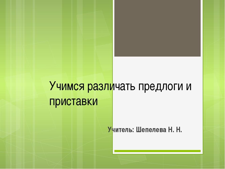 Учимся различать предлоги и приставки Учитель: Шепелева Н. Н.