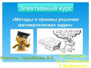 «Методы и приемы решения математических задач» Элективный курс Учитель: Уразб