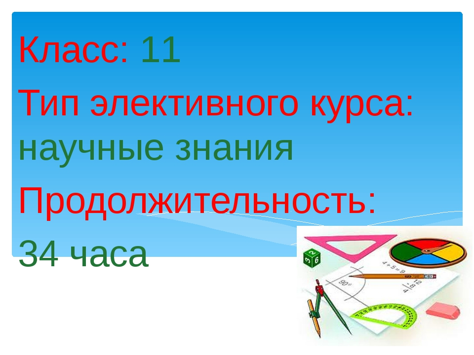 Класс: 11 Тип элективного курса: научные знания Продолжительность: 34 часа