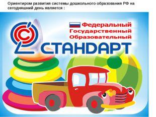 Ориентиром развития системы дошкольного образования РФ на сегодняшний день яв
